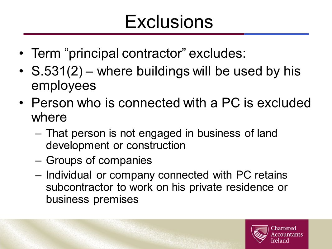 "Exclusions Term ""principal contractor"" excludes: S.531(2) – where buildings will be used by his employees Person who is connected with a PC is exclude"