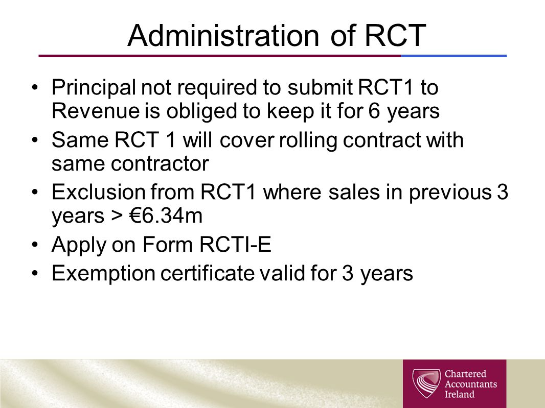 Administration of RCT Principal not required to submit RCT1 to Revenue is obliged to keep it for 6 years Same RCT 1 will cover rolling contract with s