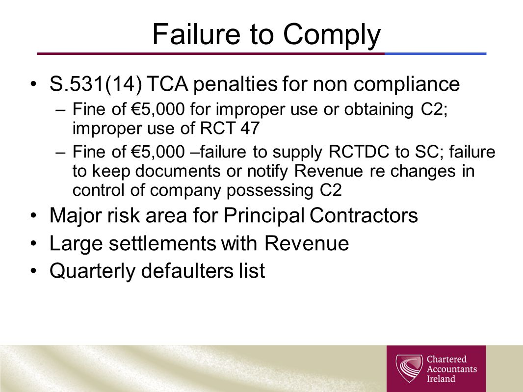 Failure to Comply S.531(14) TCA penalties for non compliance –Fine of €5,000 for improper use or obtaining C2; improper use of RCT 47 –Fine of €5,000