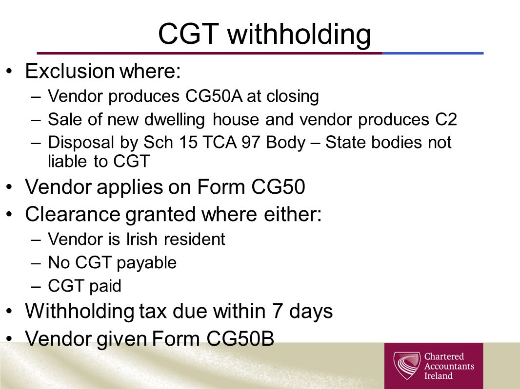 CGT withholding Exclusion where: –Vendor produces CG50A at closing –Sale of new dwelling house and vendor produces C2 –Disposal by Sch 15 TCA 97 Body
