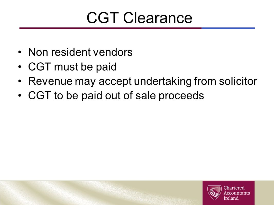 CGT Clearance Non resident vendors CGT must be paid Revenue may accept undertaking from solicitor CGT to be paid out of sale proceeds
