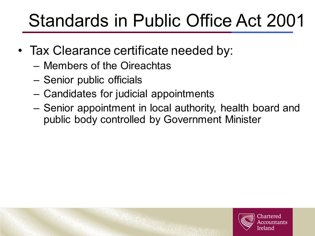 Standards in Public Office Act 2001 Tax Clearance certificate needed by: –Members of the Oireachtas –Senior public officials –Candidates for judicial