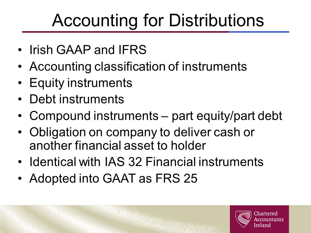 Accounting for Distributions Irish GAAP and IFRS Accounting classification of instruments Equity instruments Debt instruments Compound instruments – p