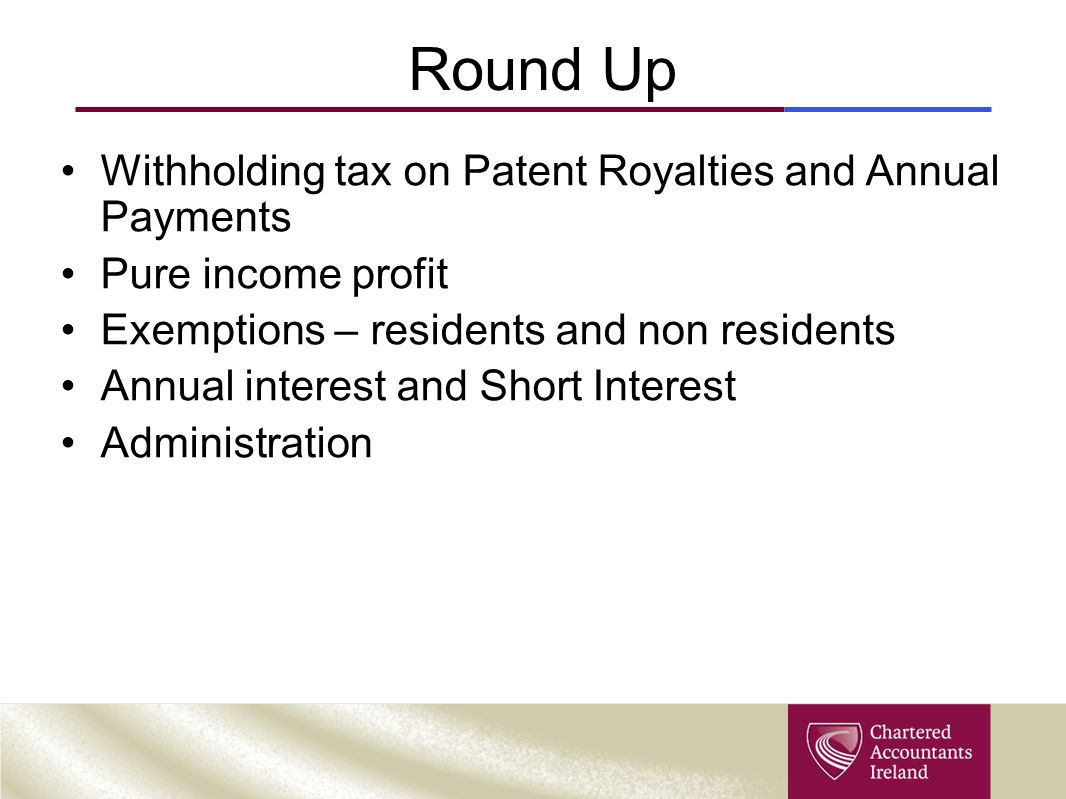 Round Up Withholding tax on Patent Royalties and Annual Payments Pure income profit Exemptions – residents and non residents Annual interest and Short