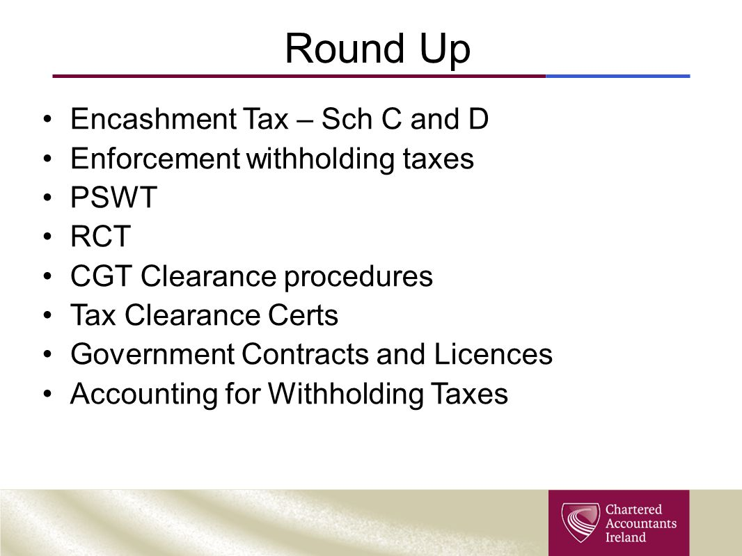 Round Up Encashment Tax – Sch C and D Enforcement withholding taxes PSWT RCT CGT Clearance procedures Tax Clearance Certs Government Contracts and Licences Accounting for Withholding Taxes