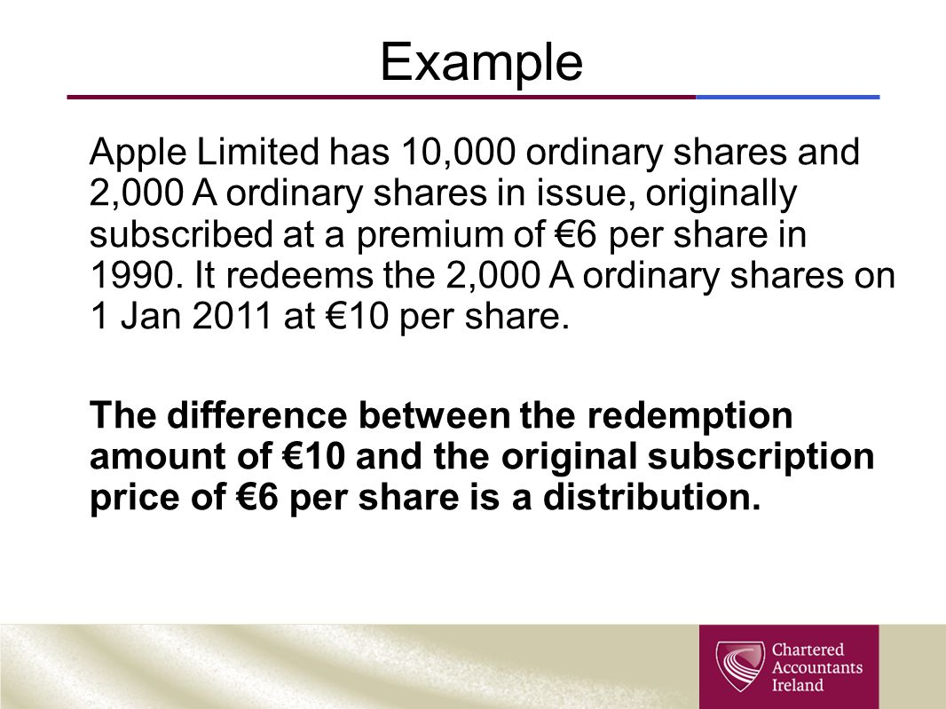 Example Apple Limited has 10,000 ordinary shares and 2,000 A ordinary shares in issue, originally subscribed at a premium of €6 per share in 1990. It