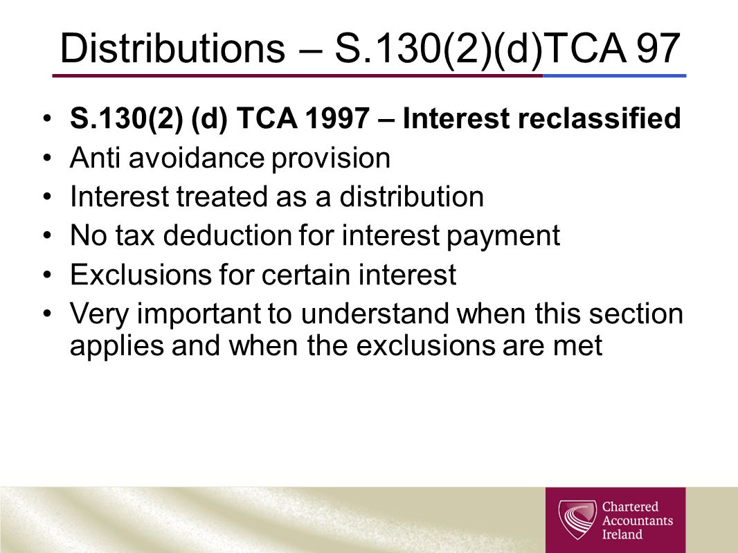 Distributions – S.130(2)(d)TCA 97 S.130(2) (d) TCA 1997 – Interest reclassified Anti avoidance provision Interest treated as a distribution No tax ded