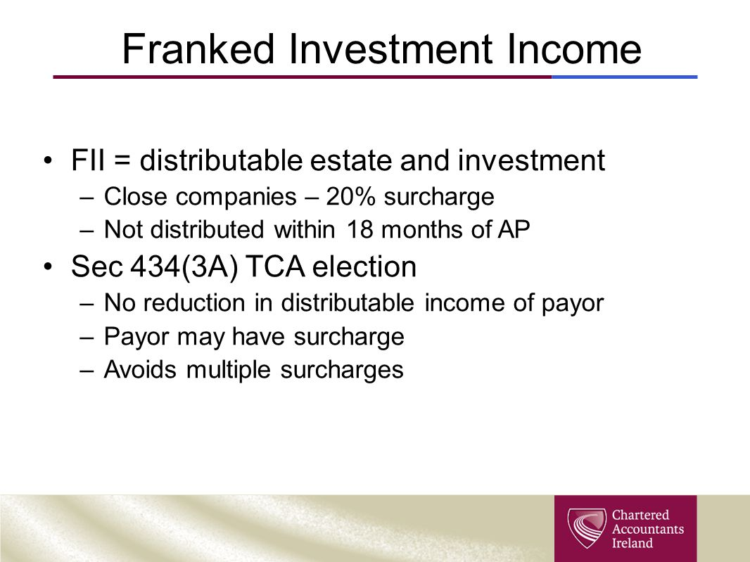 Franked Investment Income FII = distributable estate and investment –Close companies – 20% surcharge –Not distributed within 18 months of AP Sec 434(3