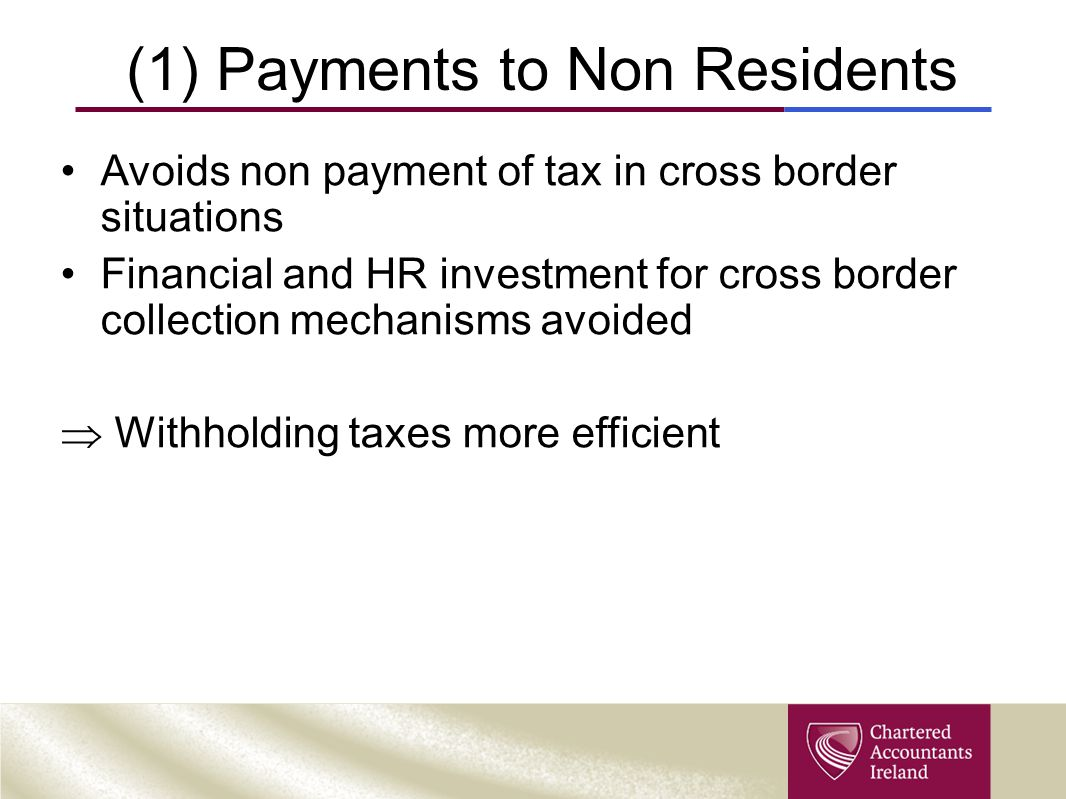 (1) Payments to Non Residents Avoids non payment of tax in cross border situations Financial and HR investment for cross border collection mechanisms