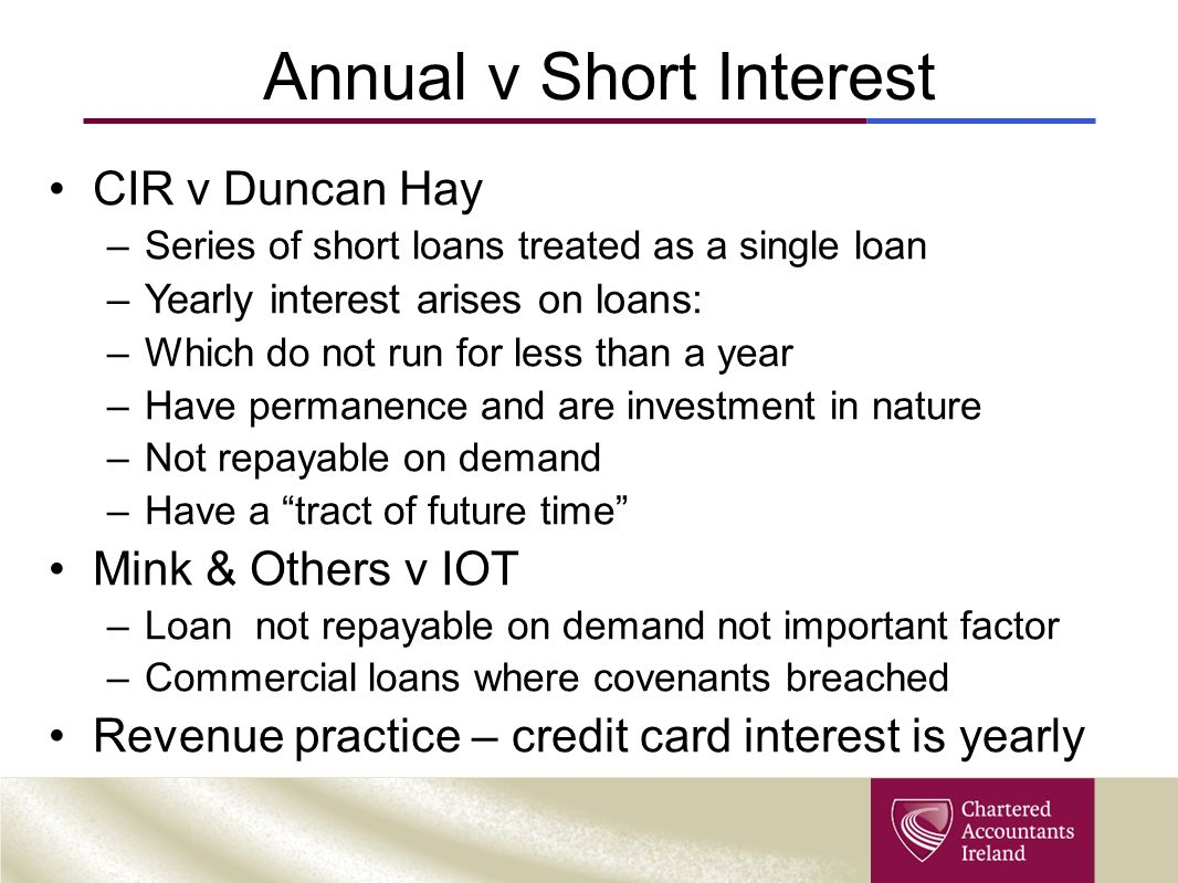 Annual v Short Interest CIR v Duncan Hay –Series of short loans treated as a single loan –Yearly interest arises on loans: –Which do not run for less