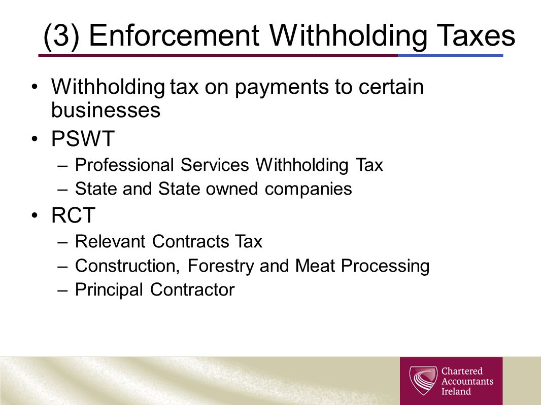 (3) Enforcement Withholding Taxes Withholding tax on payments to certain businesses PSWT –Professional Services Withholding Tax –State and State owned companies RCT –Relevant Contracts Tax –Construction, Forestry and Meat Processing –Principal Contractor