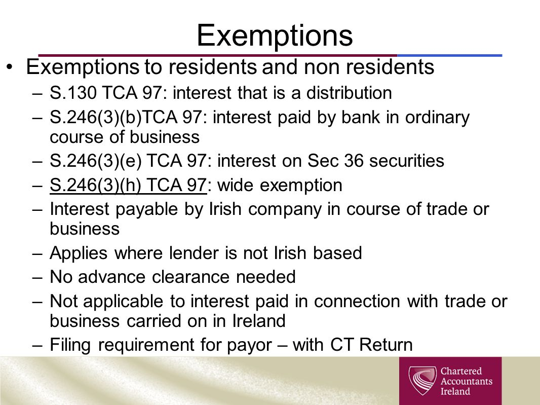 Exemptions Exemptions to residents and non residents –S.130 TCA 97: interest that is a distribution –S.246(3)(b)TCA 97: interest paid by bank in ordin