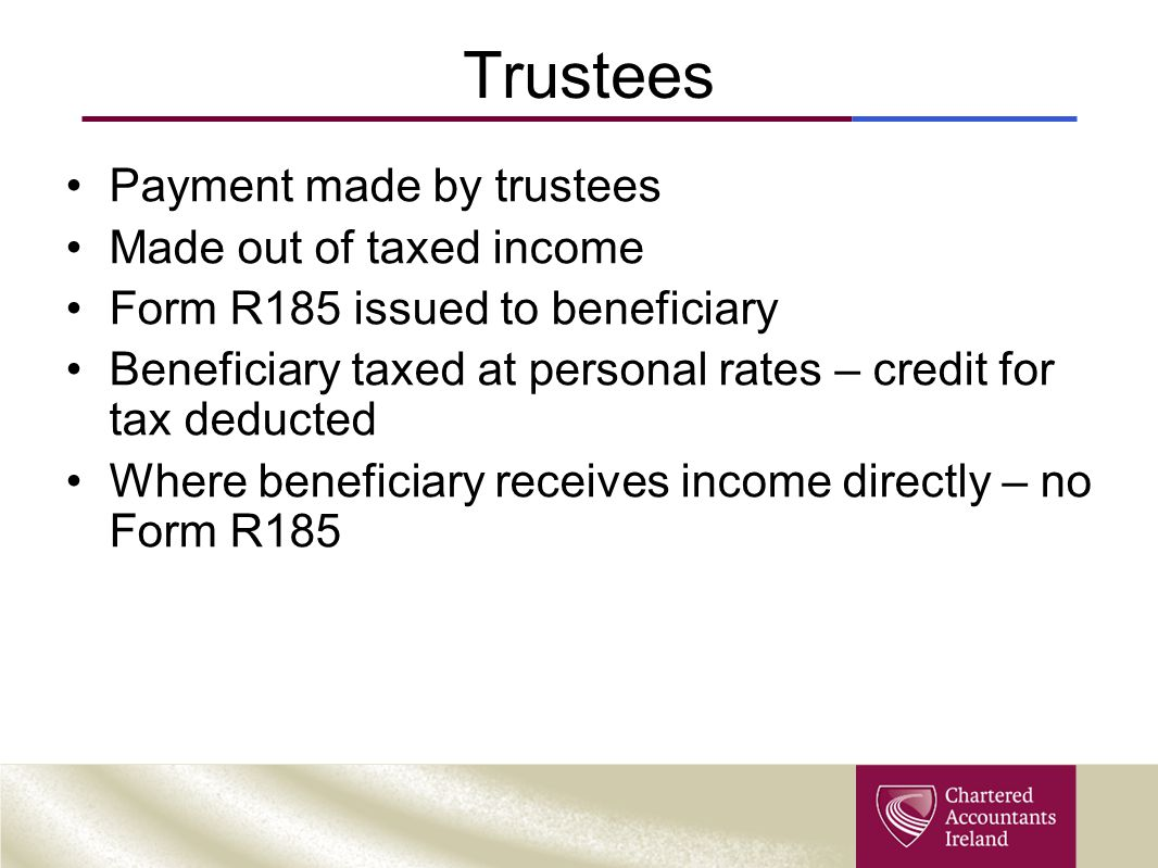 Trustees Payment made by trustees Made out of taxed income Form R185 issued to beneficiary Beneficiary taxed at personal rates – credit for tax deduct