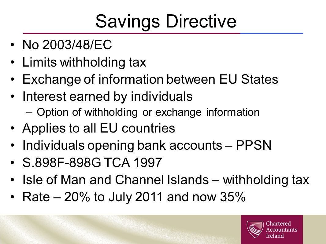 Savings Directive No 2003/48/EC Limits withholding tax Exchange of information between EU States Interest earned by individuals –Option of withholding