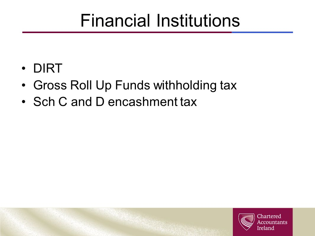 Financial Institutions DIRT Gross Roll Up Funds withholding tax Sch C and D encashment tax
