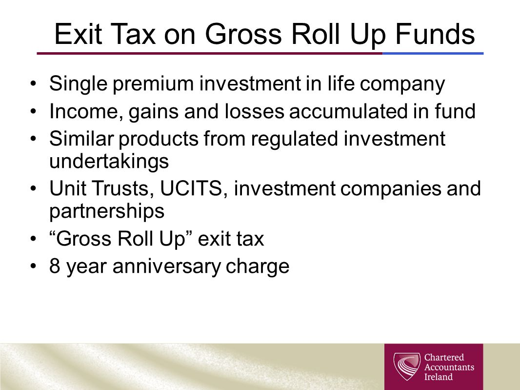 Exit Tax on Gross Roll Up Funds Single premium investment in life company Income, gains and losses accumulated in fund Similar products from regulated