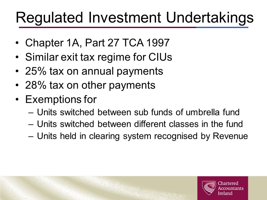 Regulated Investment Undertakings Chapter 1A, Part 27 TCA 1997 Similar exit tax regime for CIUs 25% tax on annual payments 28% tax on other payments E