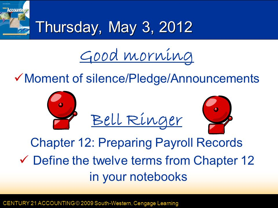 CENTURY 21 ACCOUNTING © 2009 South-Western, Cengage Learning Thursday, May 3, 2012 Good morning Moment of silence/Pledge/Announcements Bell Ringer Chapter 12: Preparing Payroll Records Define the twelve terms from Chapter 12 in your notebooks