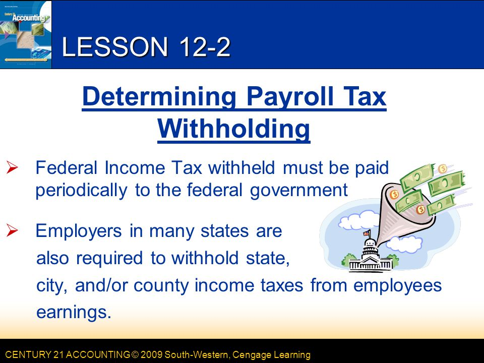 CENTURY 21 ACCOUNTING © 2009 South-Western, Cengage Learning LESSON 12-2  Federal Income Tax withheld must be paid periodically to the federal government  Employers in many states are also required to withhold state, city, and/or county income taxes from employees earnings.