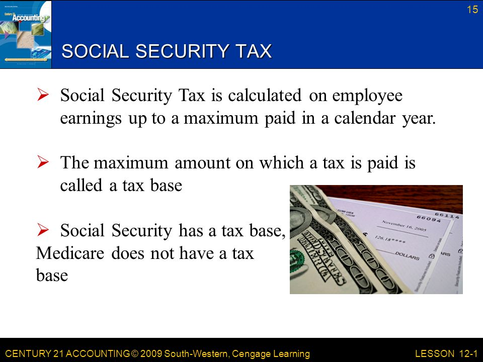 CENTURY 21 ACCOUNTING © 2009 South-Western, Cengage Learning SOCIAL SECURITY TAX 15 LESSON 12-1  Social Security Tax is calculated on employee earnings up to a maximum paid in a calendar year.