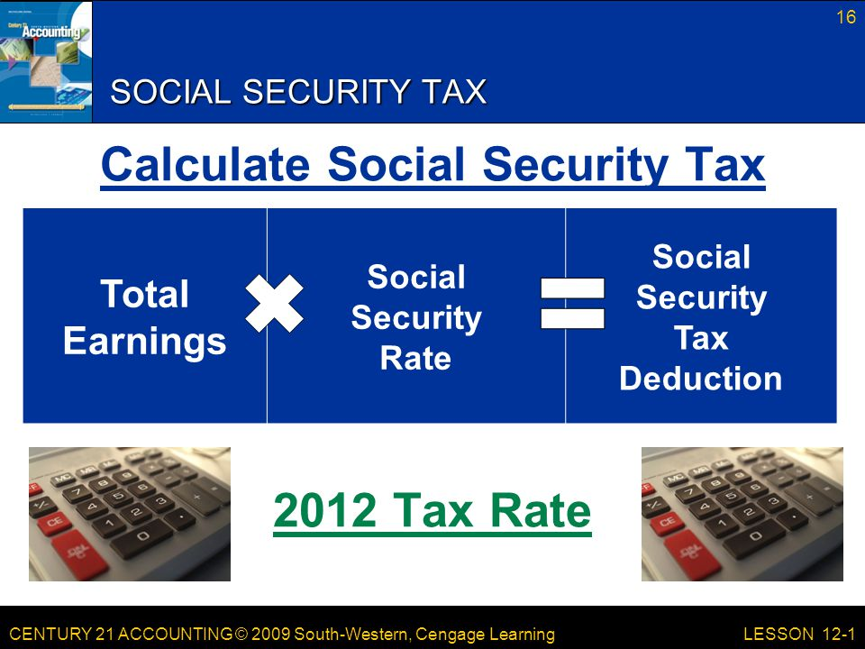 CENTURY 21 ACCOUNTING © 2009 South-Western, Cengage Learning SOCIAL SECURITY TAX Calculate Social Security Tax 2012 Tax Rate 16 LESSON 12-1 Total Earnings Social Security Rate Social Security Tax Deduction