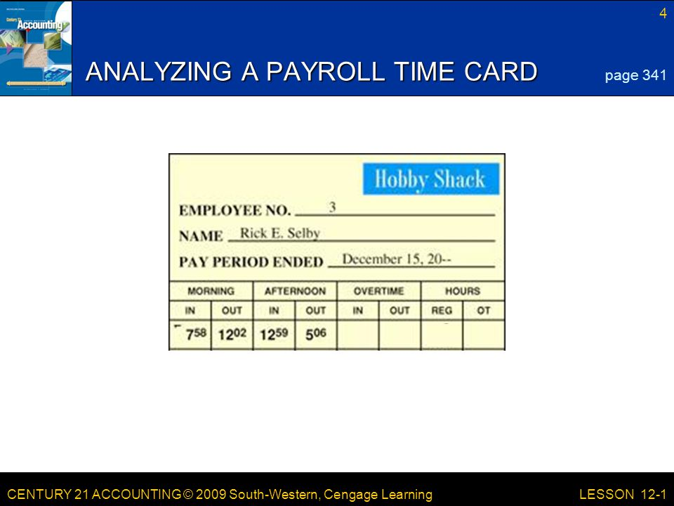 CENTURY 21 ACCOUNTING © 2009 South-Western, Cengage Learning 4 LESSON 12-1 ANALYZING A PAYROLL TIME CARD page 341