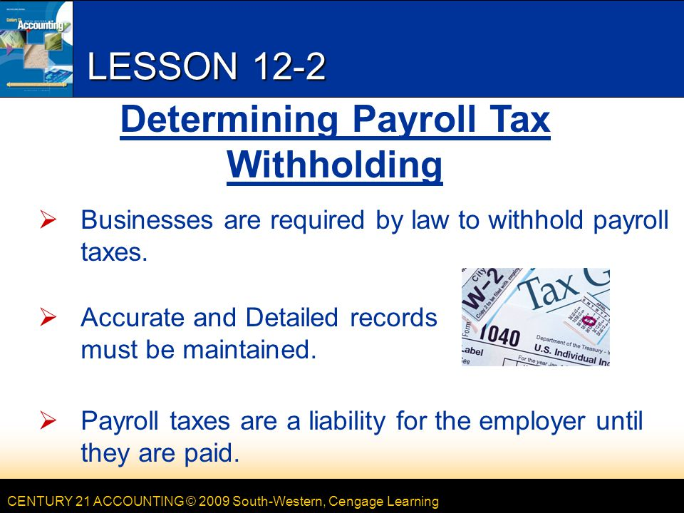 CENTURY 21 ACCOUNTING © 2009 South-Western, Cengage Learning LESSON 12-2  Businesses are required by law to withhold payroll taxes.  Accurate and De