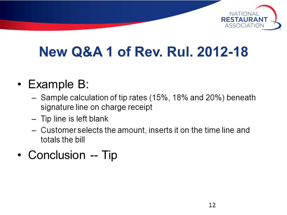 New Q&A 1 of Rev. Rul. 2012-18 Example B: –Sample calculation of tip rates (15%, 18% and 20%) beneath signature line on charge receipt –Tip line is le