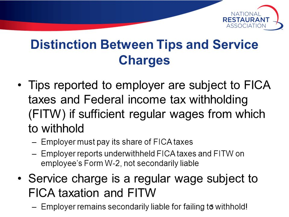 Distinction Between Tips and Service Charges Tips reported to employer are subject to FICA taxes and Federal income tax withholding (FITW) if sufficient regular wages from which to withhold –Employer must pay its share of FICA taxes –Employer reports underwithheld FICA taxes and FITW on employee's Form W-2, not secondarily liable Service charge is a regular wage subject to FICA taxation and FITW –Employer remains secondarily liable for failing to withhold.