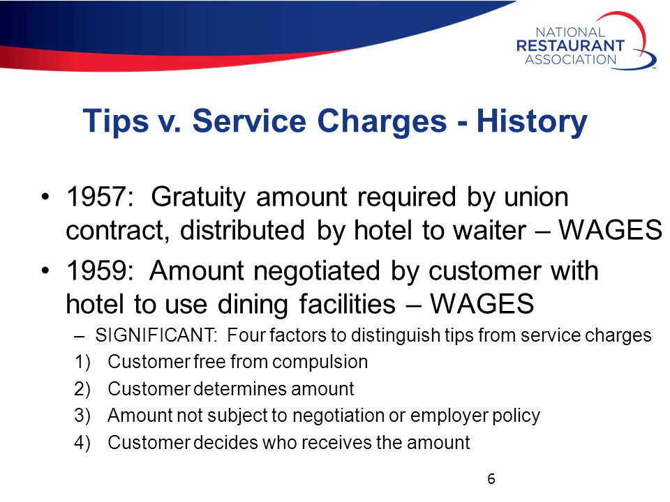 Tips v. Service Charges - History 1957: Gratuity amount required by union contract, distributed by hotel to waiter – WAGES 1959: Amount negotiated by