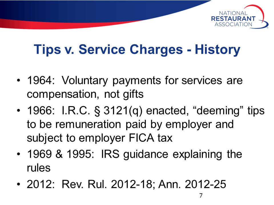 """Tips v. Service Charges - History 1964: Voluntary payments for services are compensation, not gifts 1966: I.R.C. § 3121(q) enacted, """"deeming"""" tips to"""