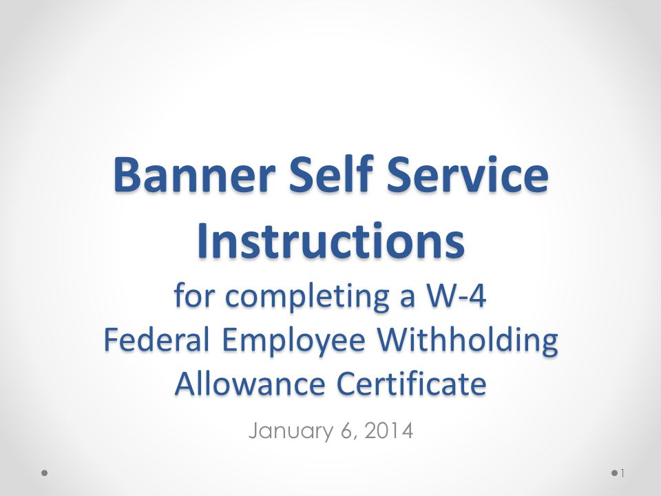Banner Self Service Instructions for completing a W-4 Federal Employee Withholding Allowance Certificate January 6, 2014 1