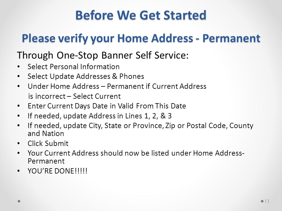 Before We Get Started Please verify your Home Address - Permanent Through One-Stop Banner Self Service: Select Personal Information Select Update Addresses & Phones Under Home Address – Permanent if Current Address is incorrect – Select Current Enter Current Days Date in Valid From This Date If needed, update Address in Lines 1, 2, & 3 If needed, update City, State or Province, Zip or Postal Code, County and Nation Click Submit Your Current Address should now be listed under Home Address- Permanent YOU'RE DONE!!!!.
