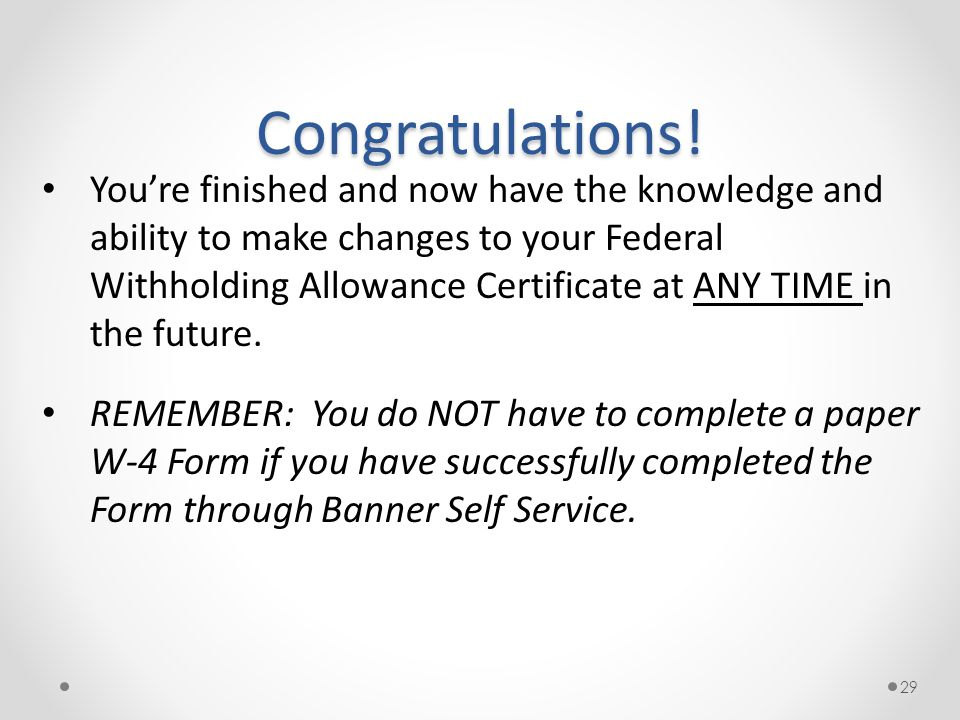 29 You're finished and now have the knowledge and ability to make changes to your Federal Withholding Allowance Certificate at ANY TIME in the future.
