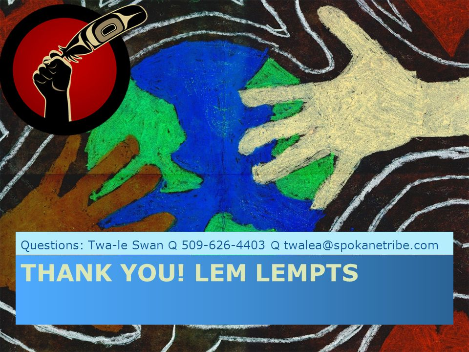 THANK YOU! LEM LEMPTS Questions: Twa-le Swan Q 509-626-4403 Q twalea@spokanetribe.com