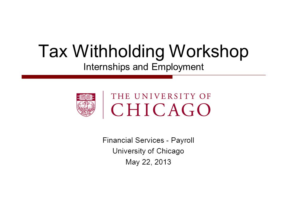 Financial Services - Payroll University of Chicago May 22, 2013 Tax Withholding Workshop Internships and Employment