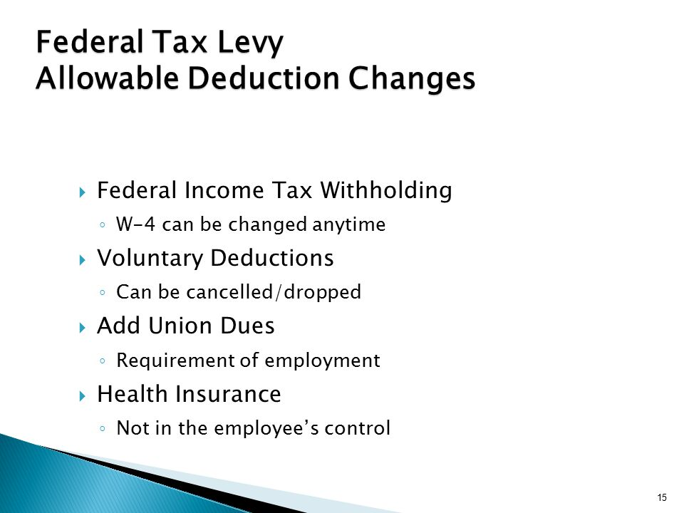 15 Federal Tax Levy Allowable Deduction Changes  Federal Income Tax Withholding ◦ W-4 can be changed anytime  Voluntary Deductions ◦ Can be cancelled/dropped  Add Union Dues ◦ Requirement of employment  Health Insurance ◦ Not in the employee's control