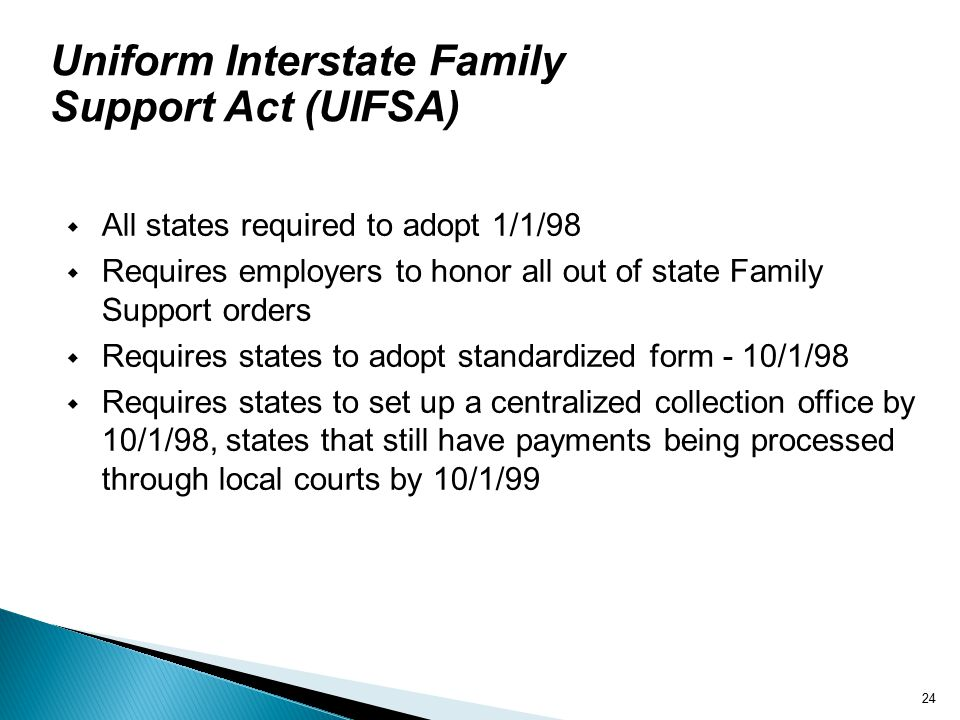 24 Uniform Interstate Family Support Act (UIFSA)  All states required to adopt 1/1/98  Requires employers to honor all out of state Family Support orders  Requires states to adopt standardized form - 10/1/98  Requires states to set up a centralized collection office by 10/1/98, states that still have payments being processed through local courts by 10/1/99