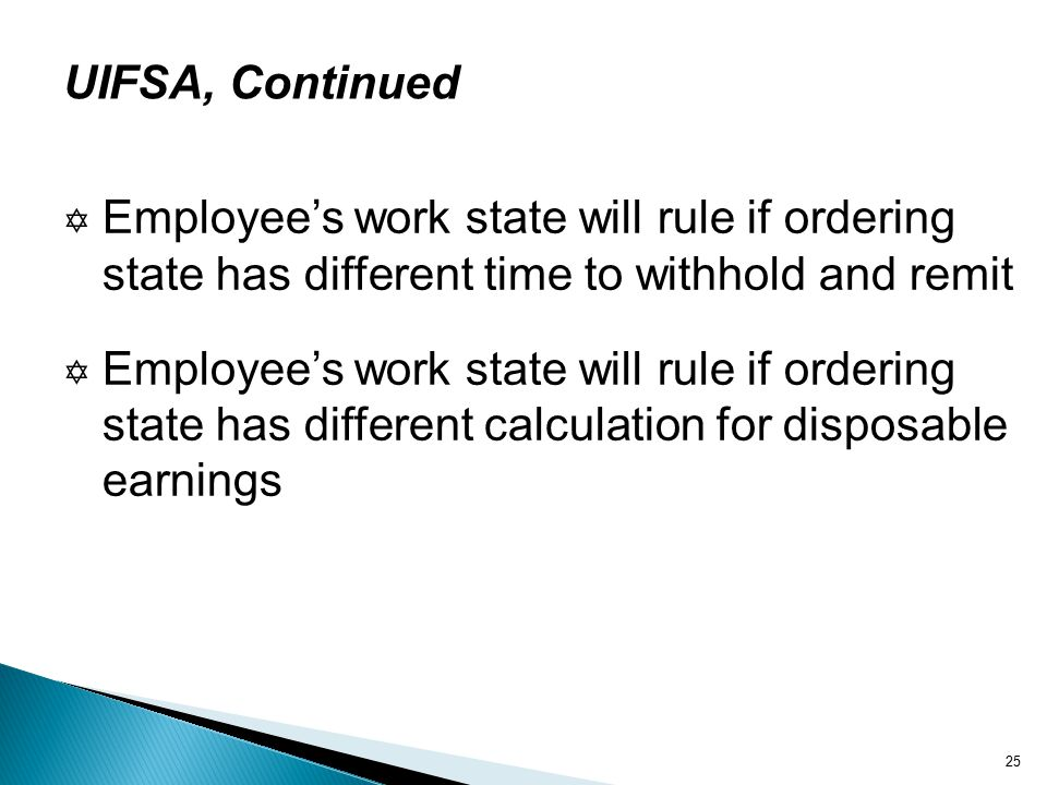 25 UIFSA, Continued  Employee's work state will rule if ordering state has different time to withhold and remit  Employee's work state will rule if ordering state has different calculation for disposable earnings