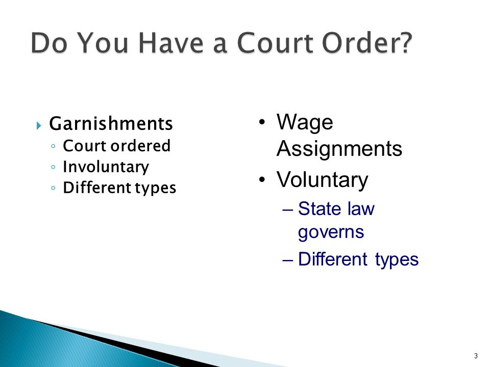  Garnishments ◦ Court ordered ◦ Involuntary ◦ Different types 3 Wage Assignments Voluntary –State law governs –Different types