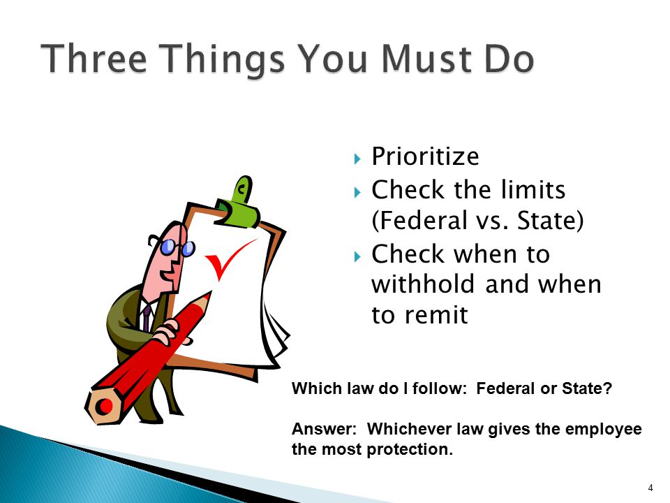  Prioritize  Check the limits (Federal vs. State)  Check when to withhold and when to remit 4 Which law do I follow: Federal or State? Answer: Whic