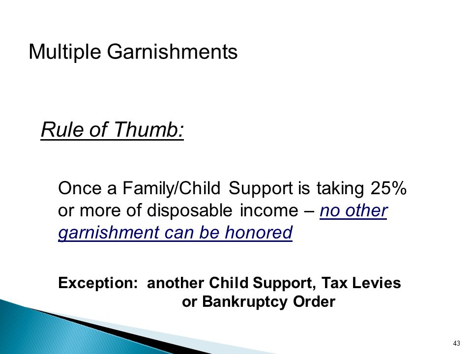 Multiple Garnishments Rule of Thumb: Once a Family/Child Support is taking 25% or more of disposable income – no other garnishment can be honored Exception: another Child Support, Tax Levies or Bankruptcy Order 43