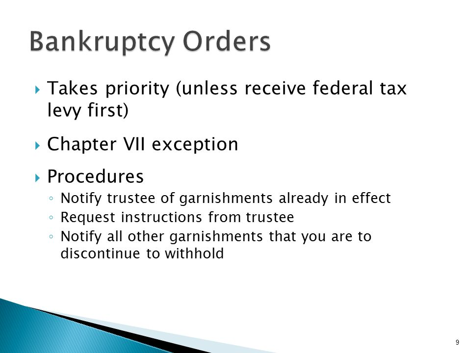  Takes priority (unless receive federal tax levy first)  Chapter VII exception  Procedures ◦ Notify trustee of garnishments already in effect ◦ Request instructions from trustee ◦ Notify all other garnishments that you are to discontinue to withhold 9