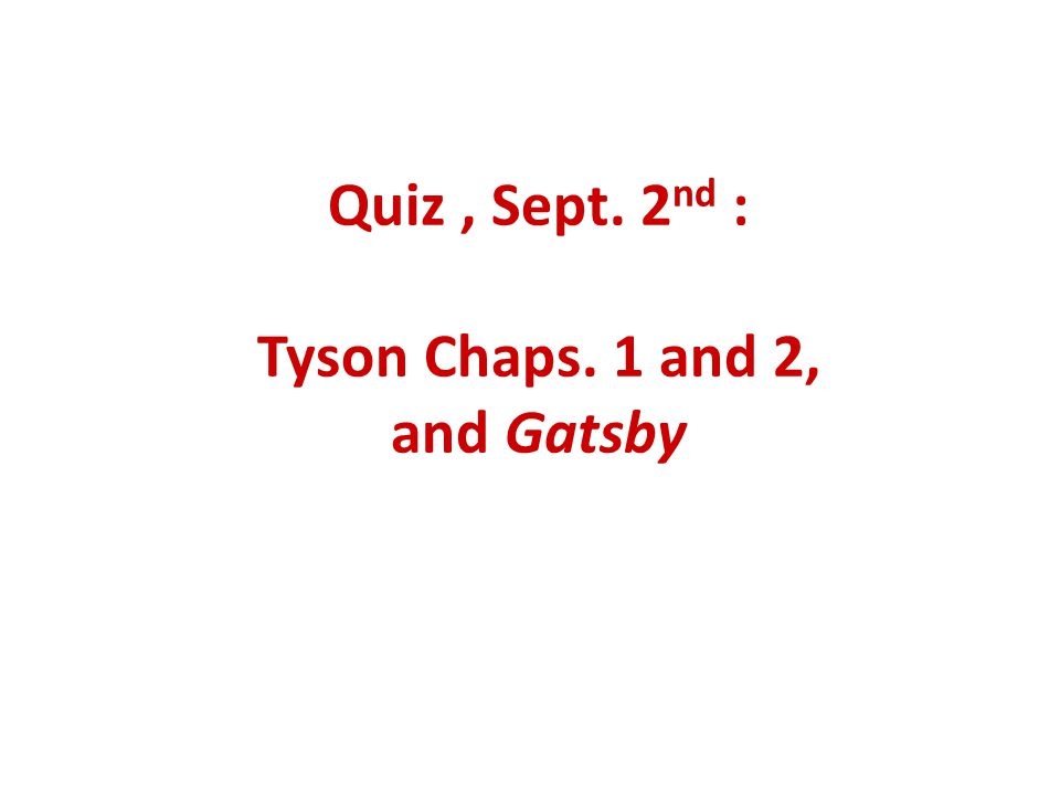 Quiz, Sept. 2 nd : Tyson Chaps. 1 and 2, and Gatsby