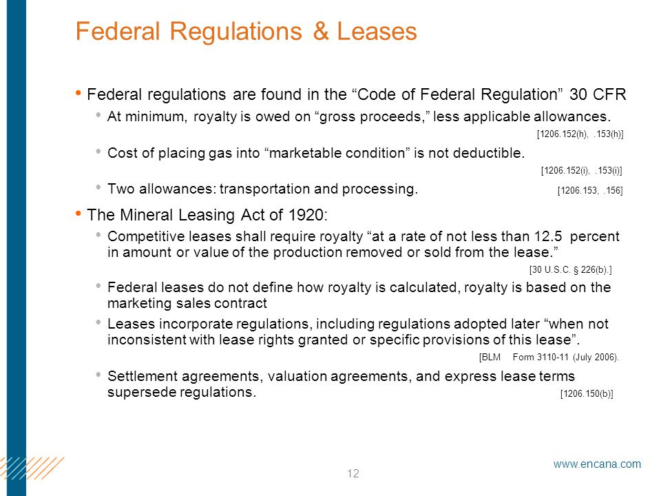 www.encana.com 12 Federal Regulations & Leases Federal regulations are found in the Code of Federal Regulation 30 CFR At minimum, royalty is owed on gross proceeds, less applicable allowances.