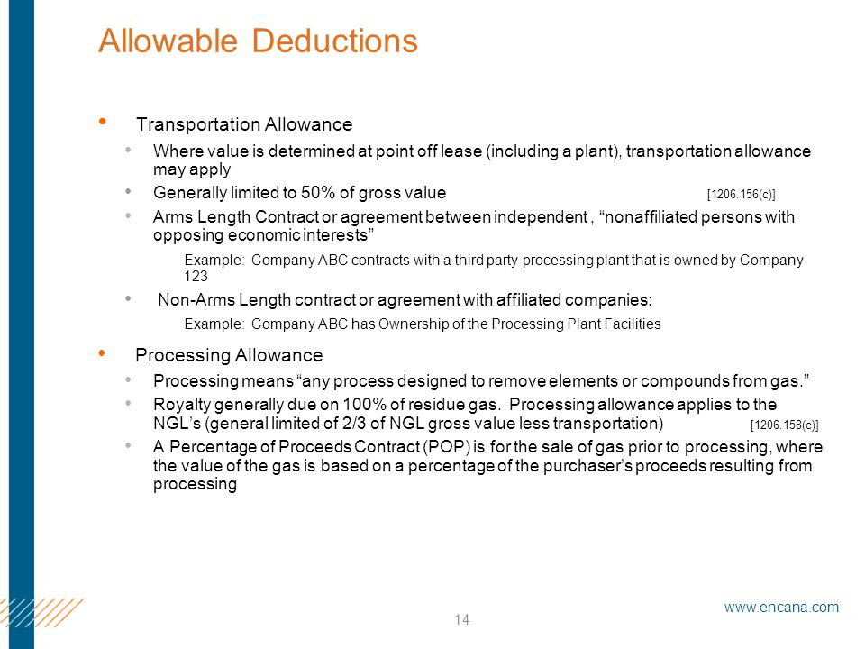 www.encana.com 14 Allowable Deductions Transportation Allowance Where value is determined at point off lease (including a plant), transportation allowance may apply Generally limited to 50% of gross value [1206.156(c)] Arms Length Contract or agreement between independent, nonaffiliated persons with opposing economic interests Example: Company ABC contracts with a third party processing plant that is owned by Company 123 Non-Arms Length contract or agreement with affiliated companies: Example: Company ABC has Ownership of the Processing Plant Facilities Processing Allowance Processing means any process designed to remove elements or compounds from gas. Royalty generally due on 100% of residue gas.