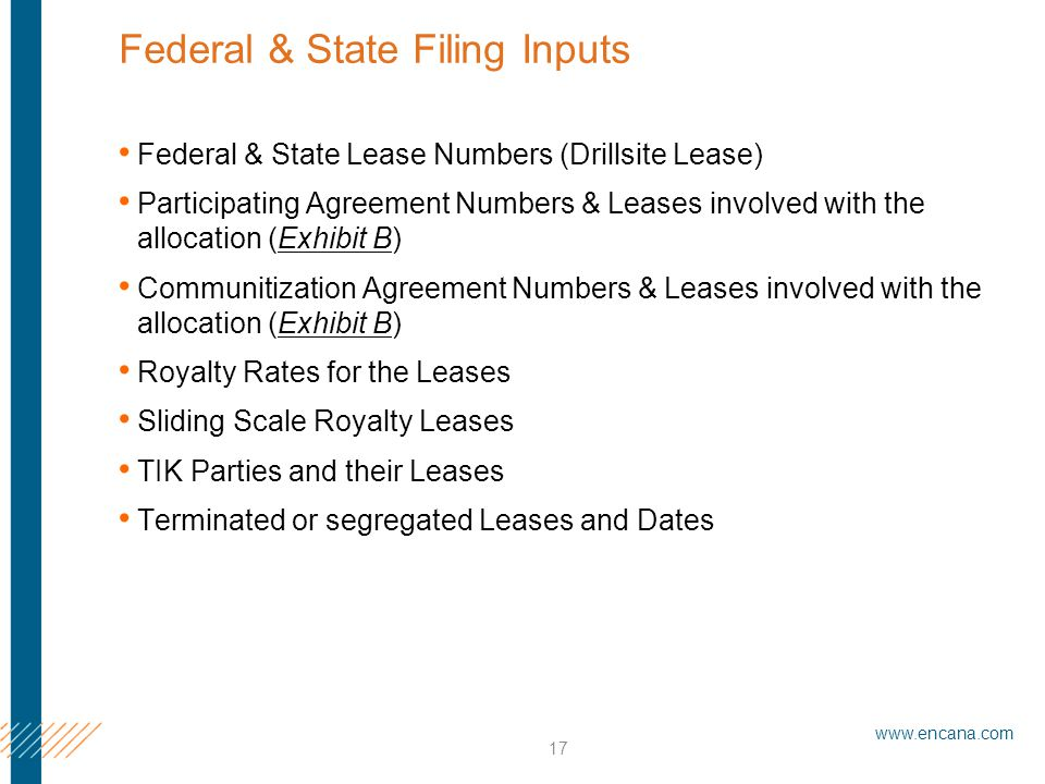 www.encana.com 17 Federal & State Filing Inputs Federal & State Lease Numbers (Drillsite Lease) Participating Agreement Numbers & Leases involved with the allocation (Exhibit B) Communitization Agreement Numbers & Leases involved with the allocation (Exhibit B) Royalty Rates for the Leases Sliding Scale Royalty Leases TIK Parties and their Leases Terminated or segregated Leases and Dates