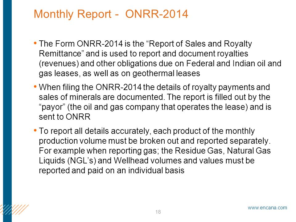 www.encana.com 18 Monthly Report - ONRR-2014 The Form ONRR-2014 is the Report of Sales and Royalty Remittance and is used to report and document royalties (revenues) and other obligations due on Federal and Indian oil and gas leases, as well as on geothermal leases When filing the ONRR-2014 the details of royalty payments and sales of minerals are documented.