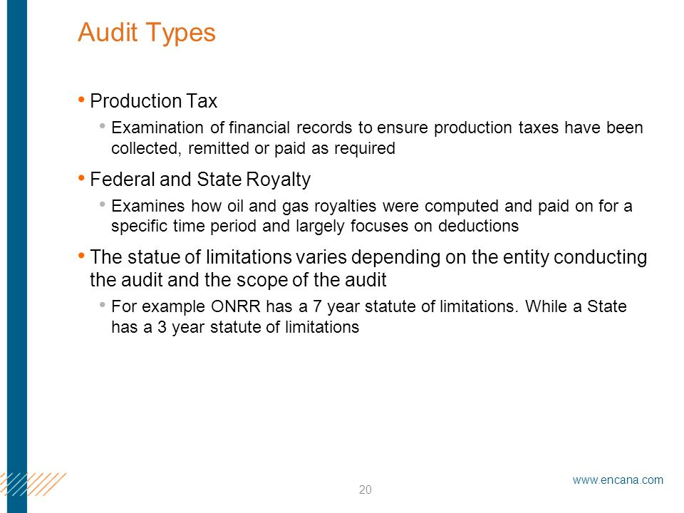 www.encana.com 20 Audit Types Production Tax Examination of financial records to ensure production taxes have been collected, remitted or paid as required Federal and State Royalty Examines how oil and gas royalties were computed and paid on for a specific time period and largely focuses on deductions The statue of limitations varies depending on the entity conducting the audit and the scope of the audit For example ONRR has a 7 year statute of limitations.
