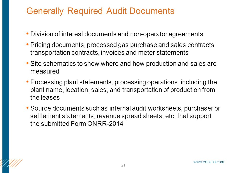 www.encana.com 21 Generally Required Audit Documents Division of interest documents and non-operator agreements Pricing documents, processed gas purchase and sales contracts, transportation contracts, invoices and meter statements Site schematics to show where and how production and sales are measured Processing plant statements, processing operations, including the plant name, location, sales, and transportation of production from the leases Source documents such as internal audit worksheets, purchaser or settlement statements, revenue spread sheets, etc.